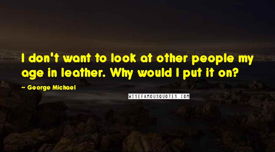 George Michael quotes: I don't want to look at other people my age in leather. Why would I put it on?