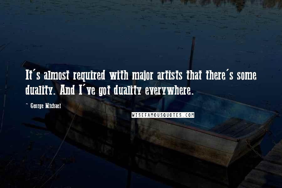 George Michael quotes: It's almost required with major artists that there's some duality. And I've got duality everywhere.