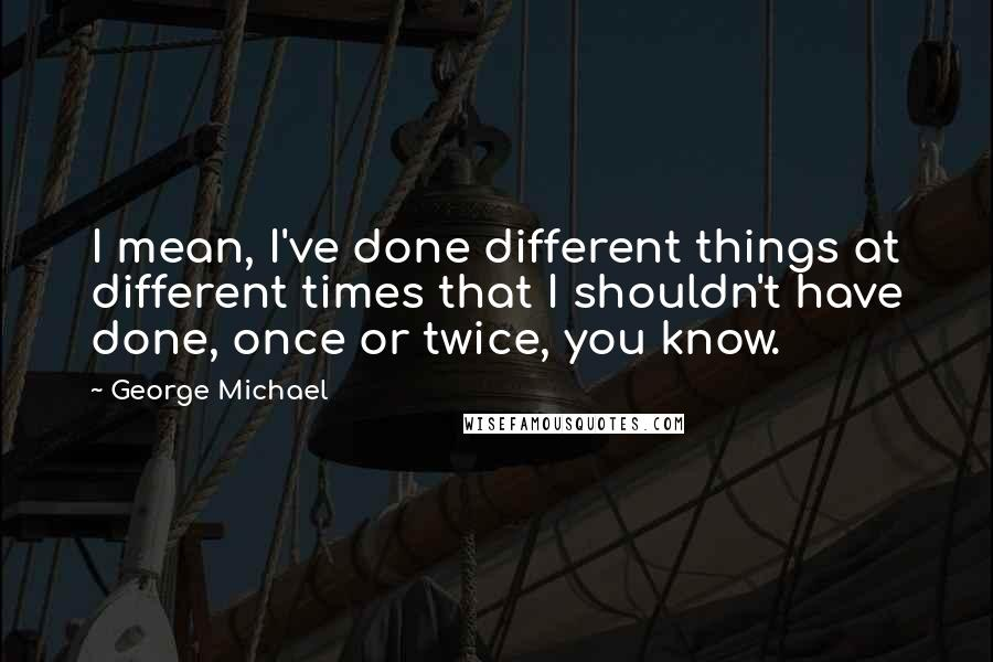 George Michael quotes: I mean, I've done different things at different times that I shouldn't have done, once or twice, you know.