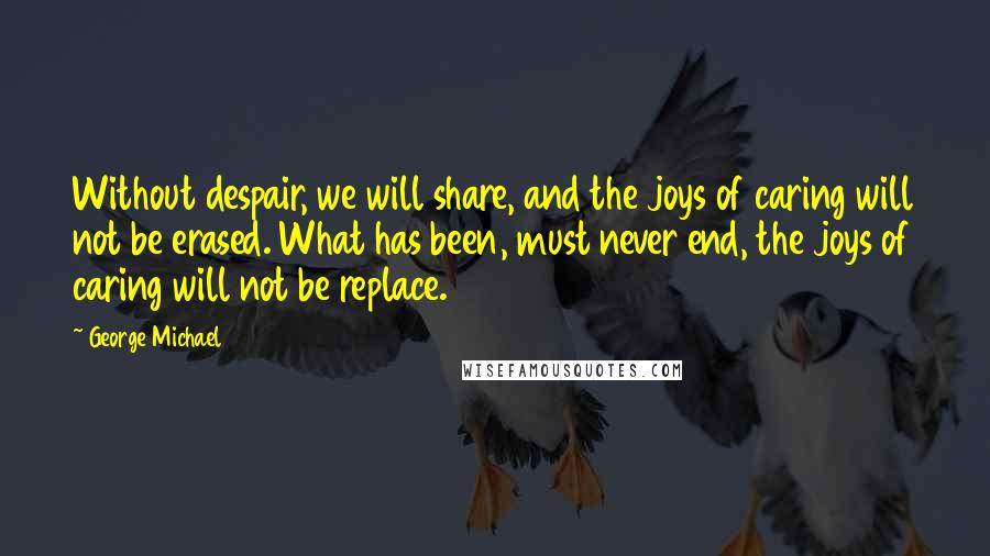 George Michael quotes: Without despair, we will share, and the joys of caring will not be erased. What has been, must never end, the joys of caring will not be replace.