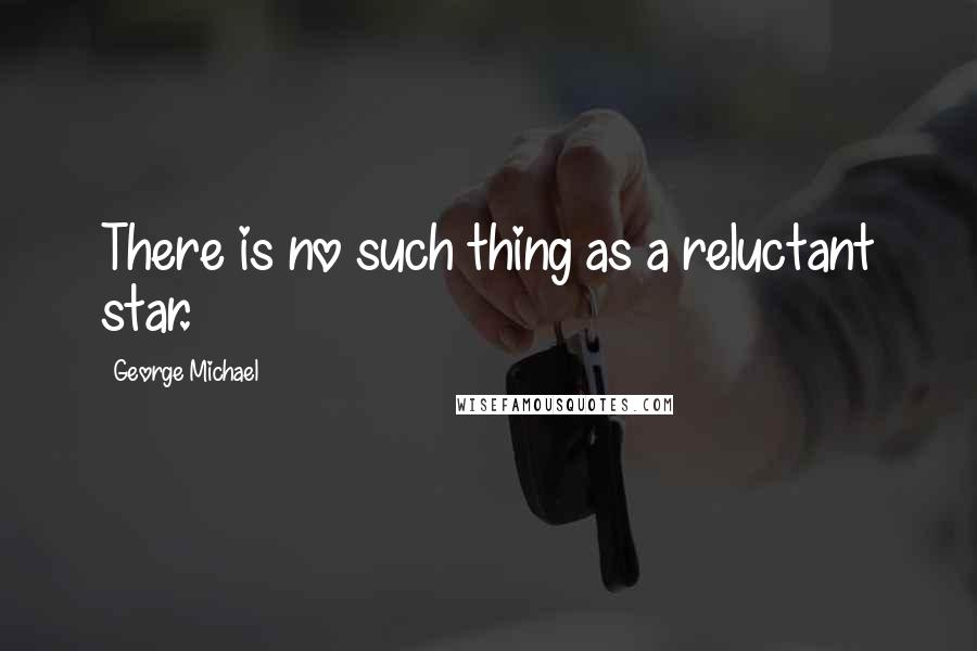 George Michael quotes: There is no such thing as a reluctant star.