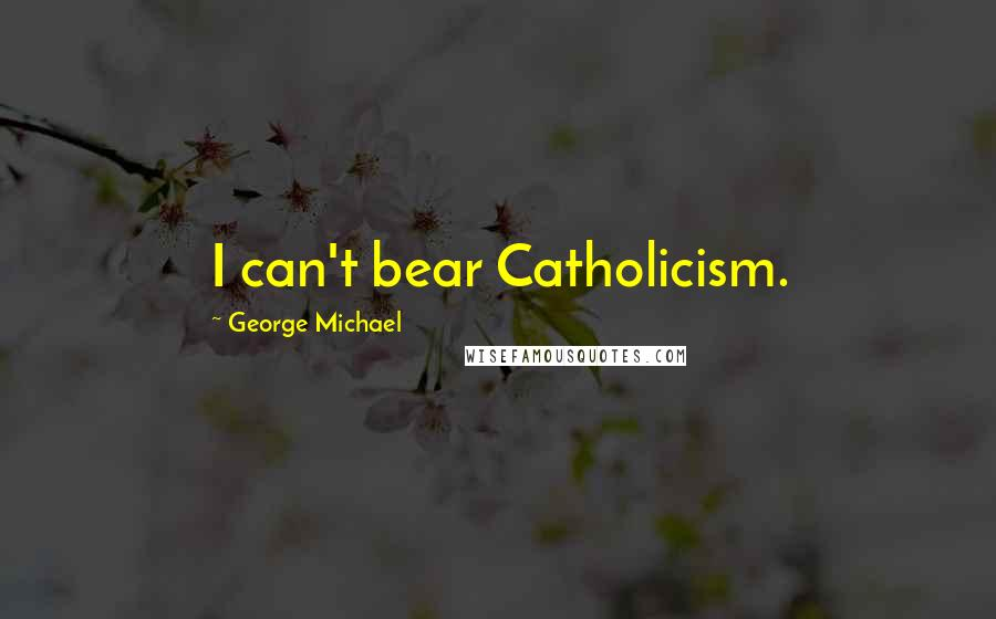 George Michael quotes: I can't bear Catholicism.