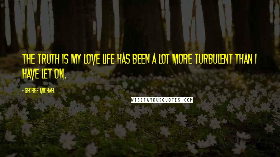 George Michael quotes: The truth is my love life has been a lot more turbulent than I have let on.