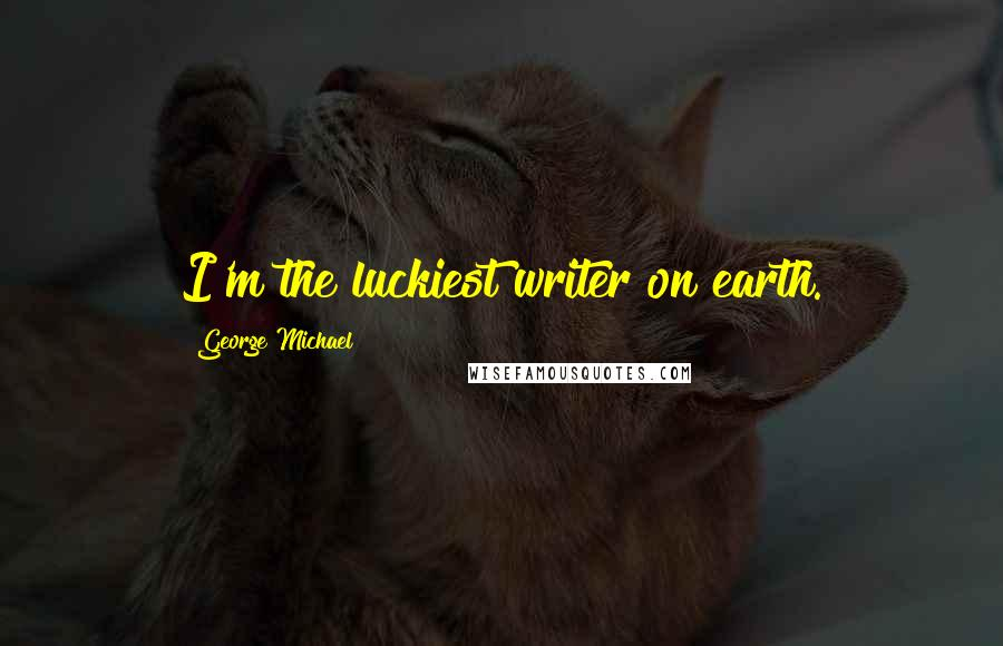 George Michael quotes: I'm the luckiest writer on earth.