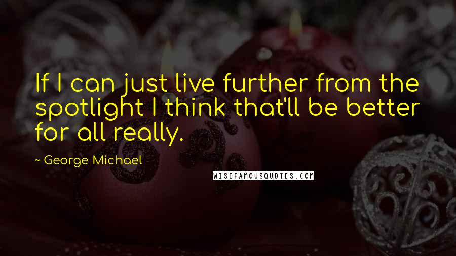 George Michael quotes: If I can just live further from the spotlight I think that'll be better for all really.