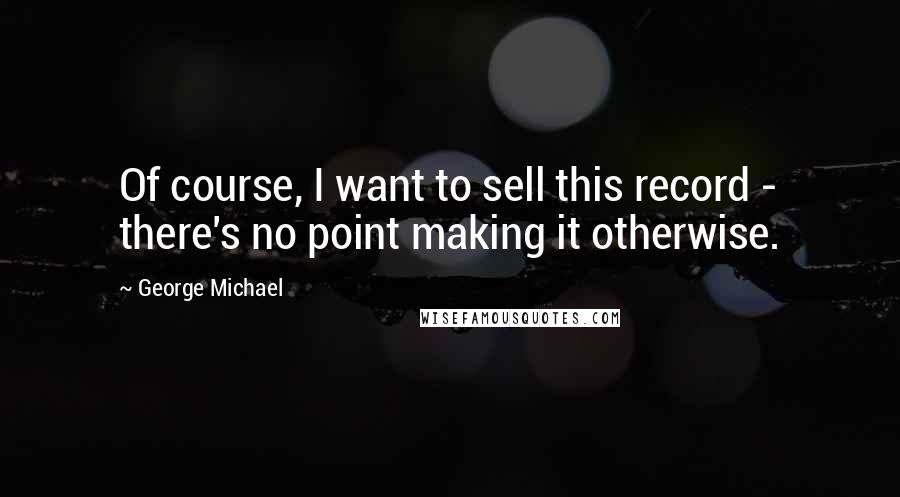 George Michael quotes: Of course, I want to sell this record - there's no point making it otherwise.