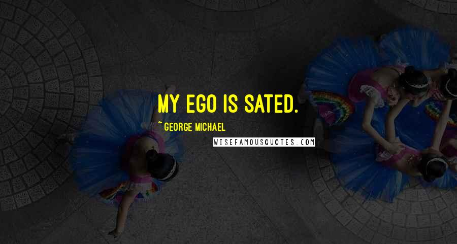 George Michael quotes: My ego is sated.