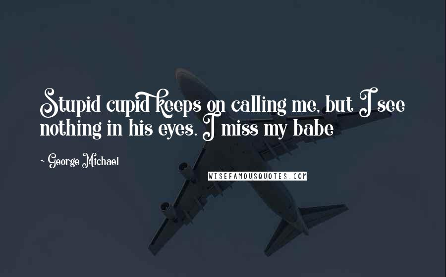 George Michael quotes: Stupid cupid keeps on calling me, but I see nothing in his eyes. I miss my babe
