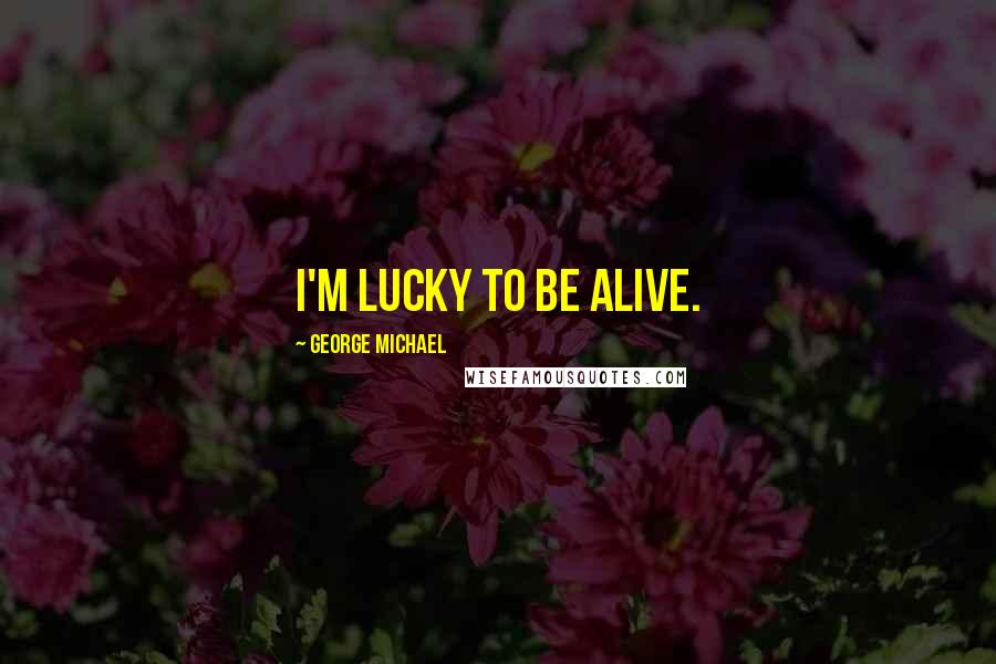 George Michael quotes: I'm lucky to be alive.