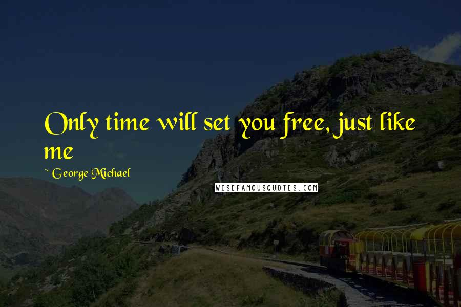 George Michael quotes: Only time will set you free, just like me