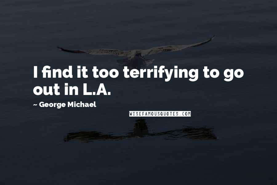 George Michael quotes: I find it too terrifying to go out in L.A.