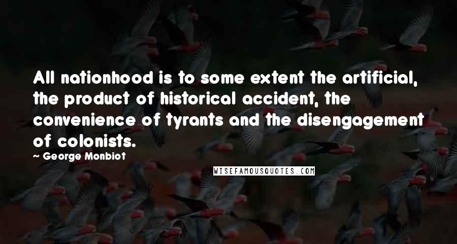 George Monbiot quotes: All nationhood is to some extent the artificial, the product of historical accident, the convenience of tyrants and the disengagement of colonists.
