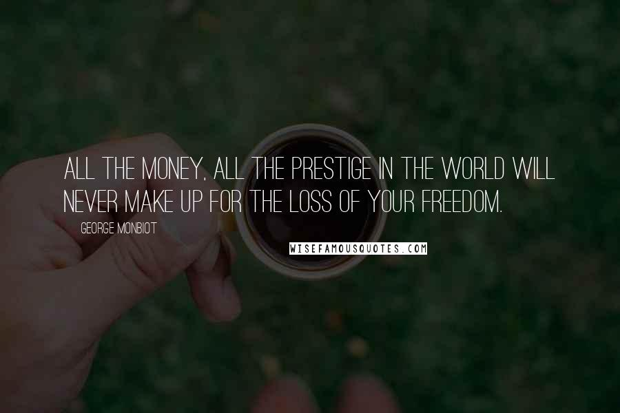 George Monbiot quotes: All the money, all the prestige in the world will never make up for the loss of your freedom.