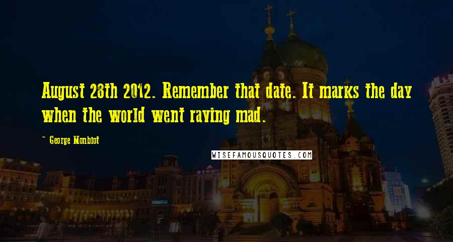 George Monbiot quotes: August 28th 2012. Remember that date. It marks the day when the world went raving mad.