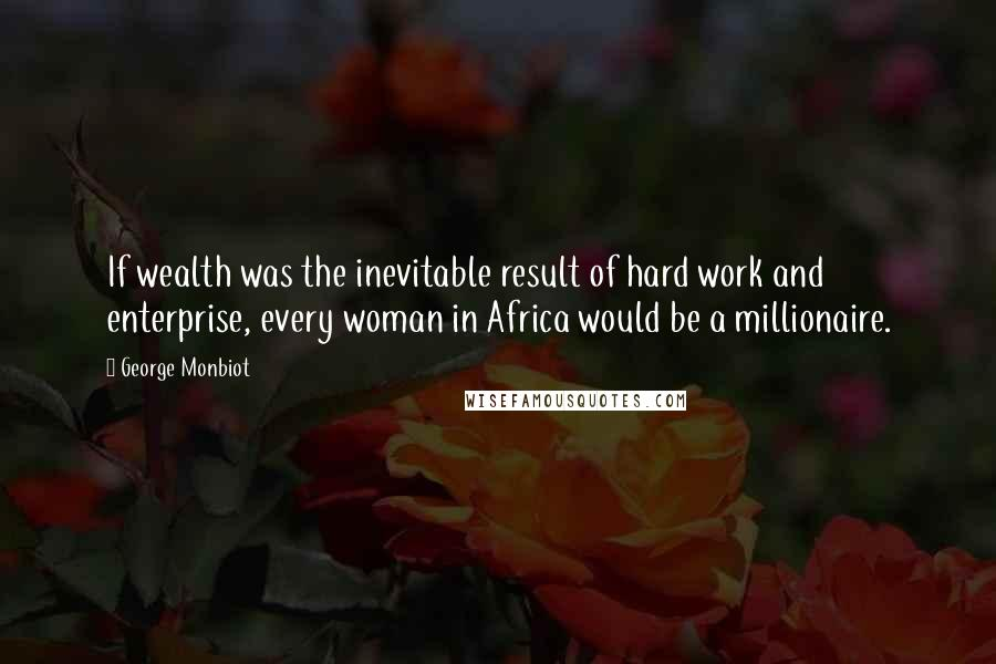 George Monbiot quotes: If wealth was the inevitable result of hard work and enterprise, every woman in Africa would be a millionaire.