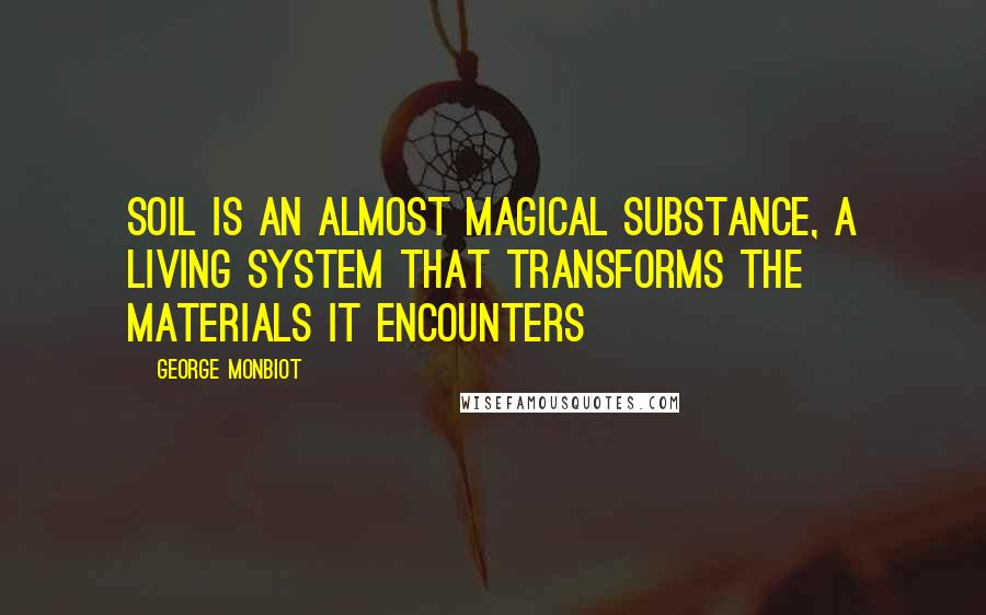 George Monbiot quotes: Soil is an almost magical substance, a living system that transforms the materials it encounters