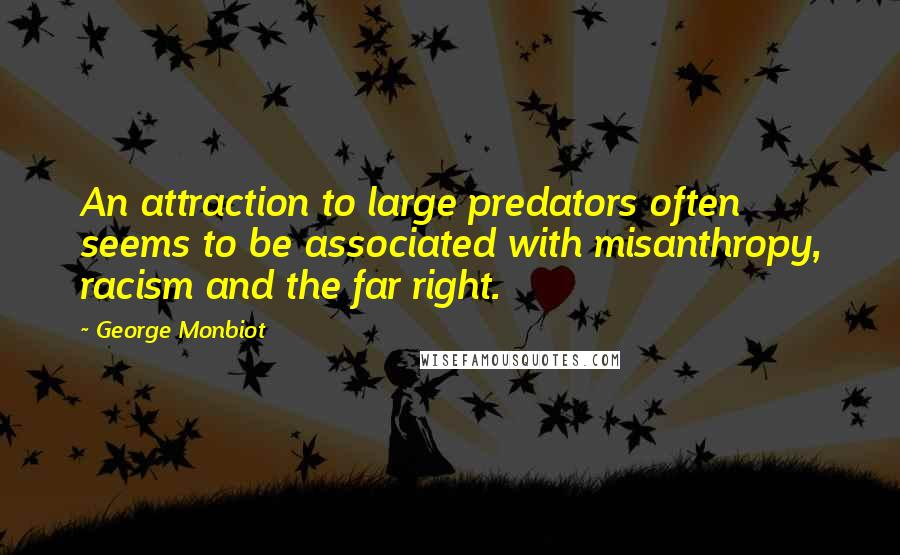 George Monbiot quotes: An attraction to large predators often seems to be associated with misanthropy, racism and the far right.