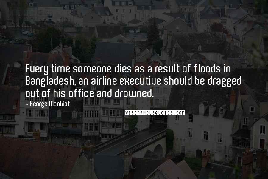 George Monbiot quotes: Every time someone dies as a result of floods in Bangladesh, an airline executive should be dragged out of his office and drowned.