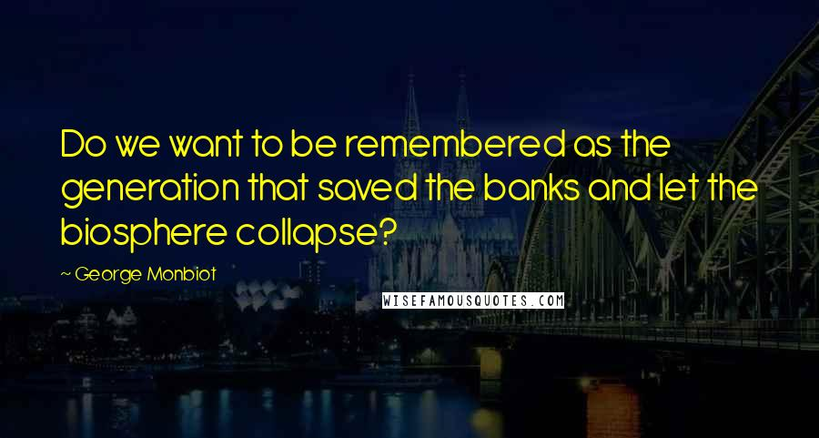George Monbiot quotes: Do we want to be remembered as the generation that saved the banks and let the biosphere collapse?