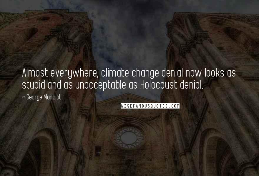 George Monbiot quotes: Almost everywhere, climate change denial now looks as stupid and as unacceptable as Holocaust denial.