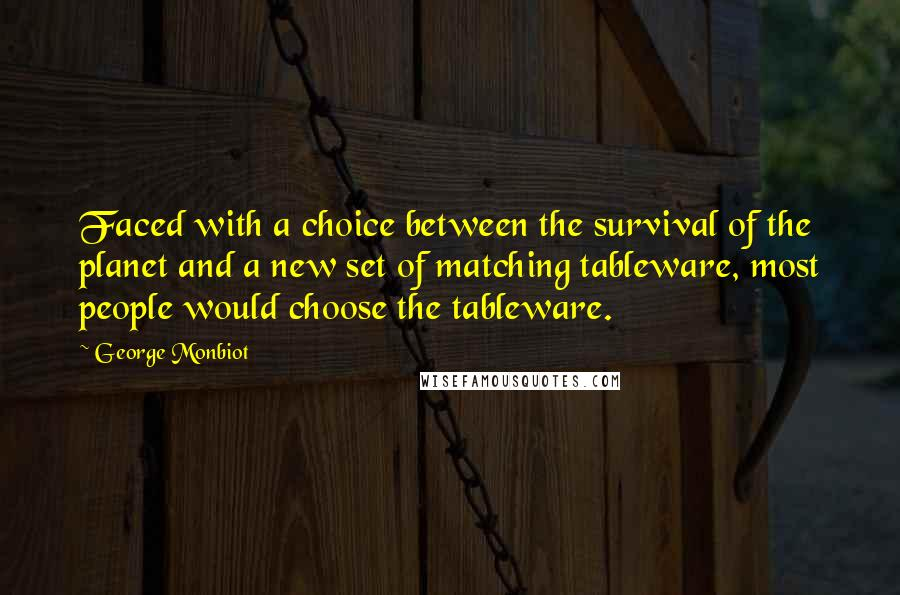 George Monbiot quotes: Faced with a choice between the survival of the planet and a new set of matching tableware, most people would choose the tableware.