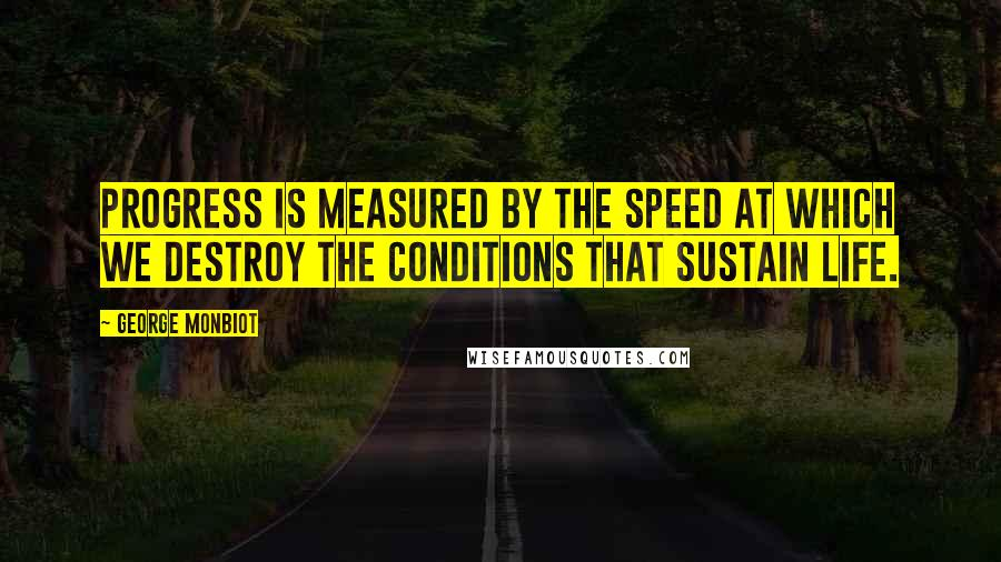 George Monbiot quotes: Progress is measured by the speed at which we destroy the conditions that sustain life.