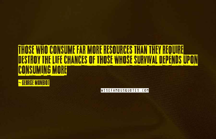 George Monbiot quotes: Those who consume far more resources than they require destroy the life chances of those whose survival depends upon consuming more