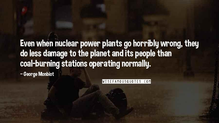 George Monbiot quotes: Even when nuclear power plants go horribly wrong, they do less damage to the planet and its people than coal-burning stations operating normally.