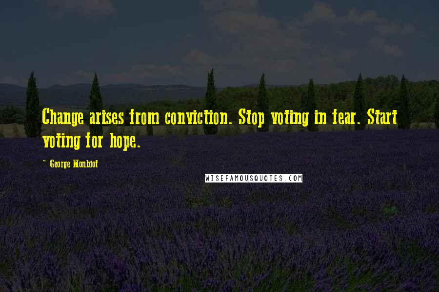 George Monbiot quotes: Change arises from conviction. Stop voting in fear. Start voting for hope.
