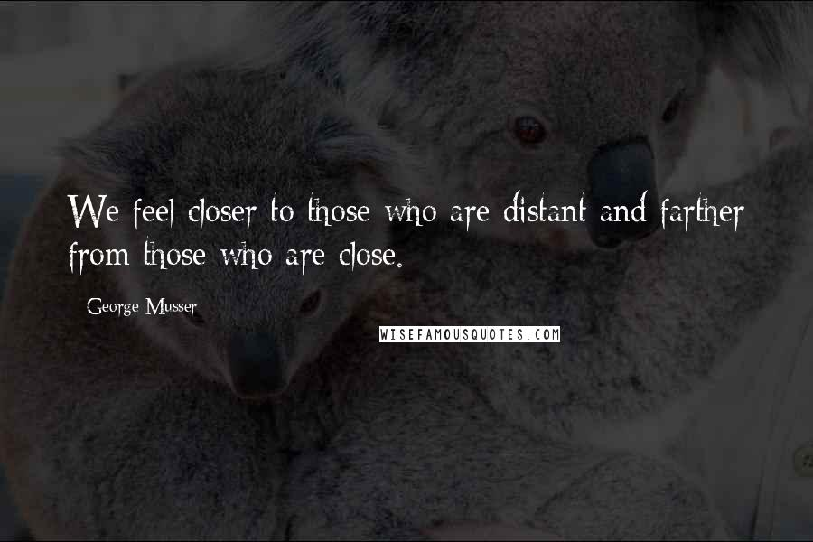 George Musser quotes: We feel closer to those who are distant and farther from those who are close.