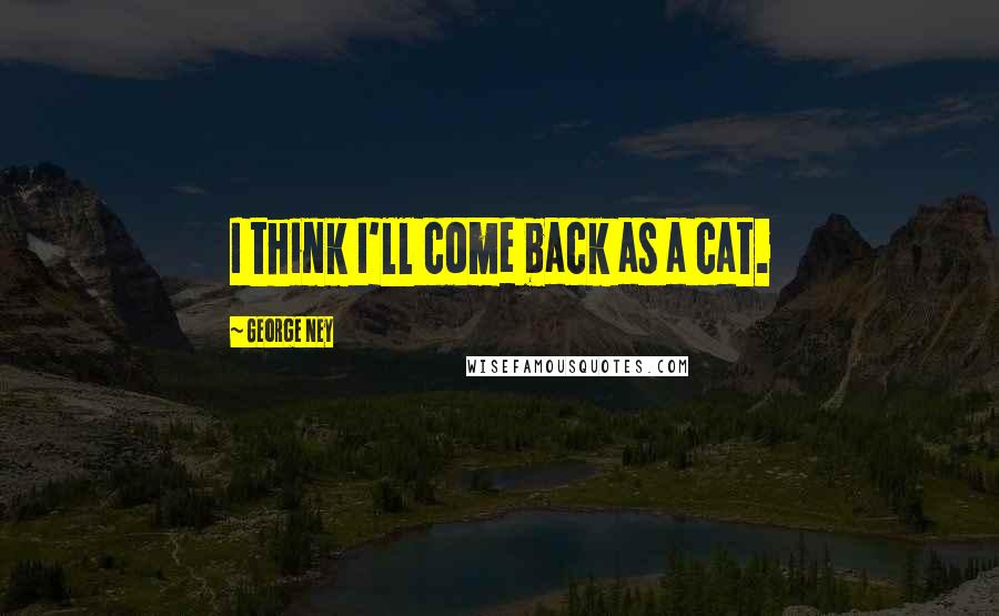 George Ney quotes: I think I'll come back as a cat.