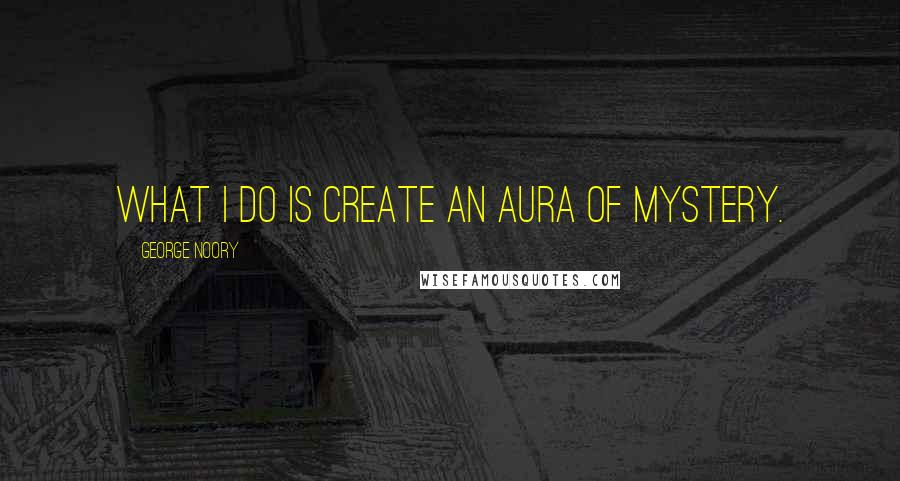 George Noory quotes: What I do is create an aura of mystery.