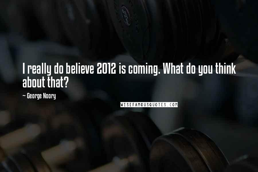 George Noory quotes: I really do believe 2012 is coming. What do you think about that?