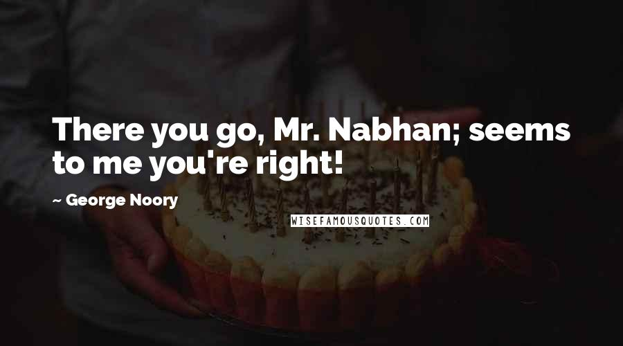 George Noory quotes: There you go, Mr. Nabhan; seems to me you're right!