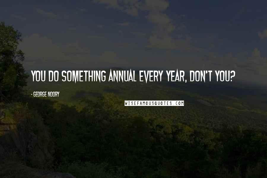 George Noory quotes: You do something annual every year, don't you?
