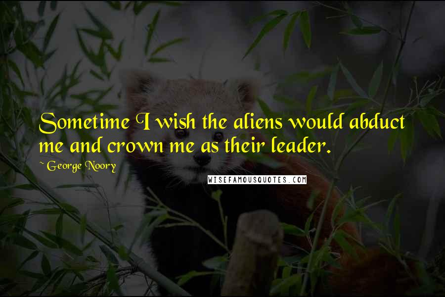George Noory quotes: Sometime I wish the aliens would abduct me and crown me as their leader.