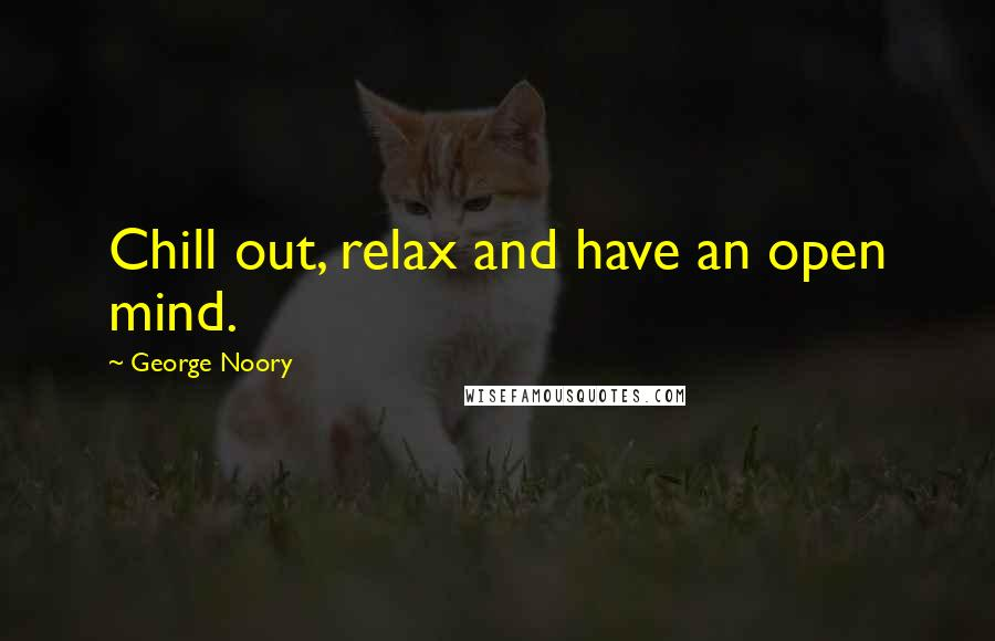 George Noory quotes: Chill out, relax and have an open mind.
