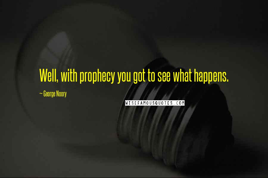George Noory quotes: Well, with prophecy you got to see what happens.
