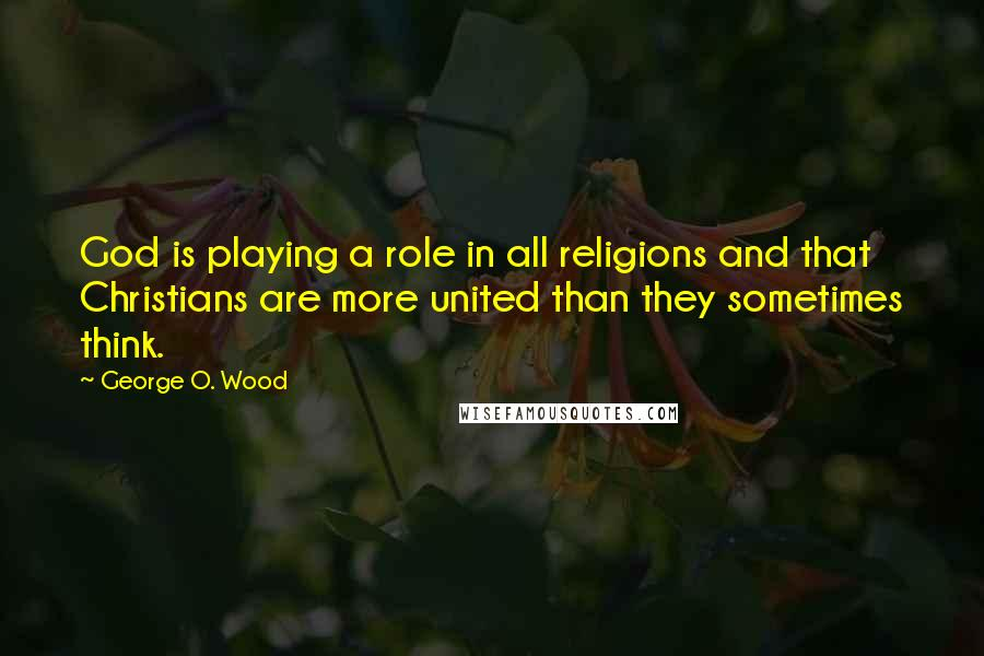 George O. Wood quotes: God is playing a role in all religions and that Christians are more united than they sometimes think.