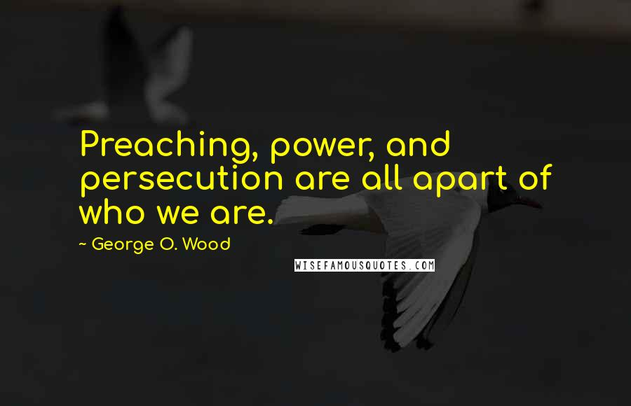 George O. Wood quotes: Preaching, power, and persecution are all apart of who we are.