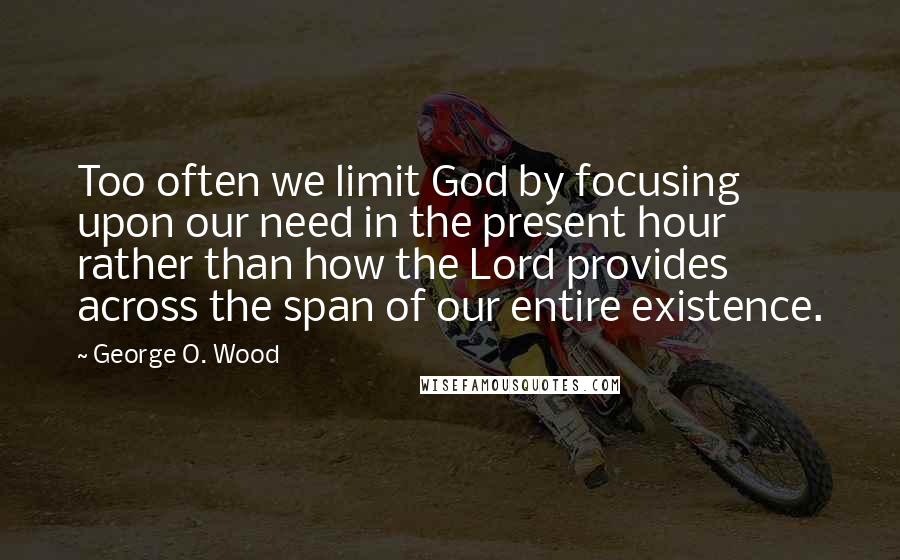 George O. Wood quotes: Too often we limit God by focusing upon our need in the present hour rather than how the Lord provides across the span of our entire existence.