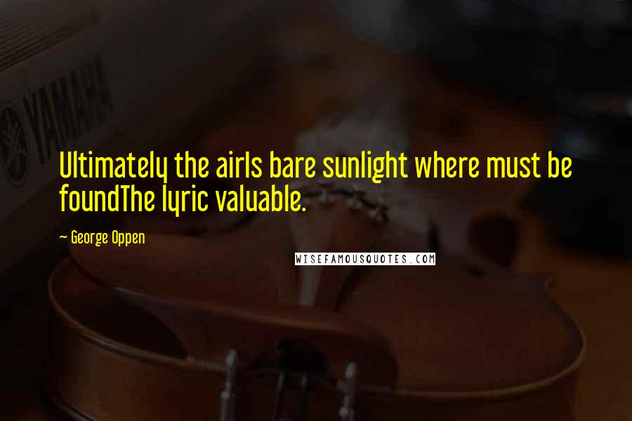 George Oppen quotes: Ultimately the airIs bare sunlight where must be foundThe lyric valuable.