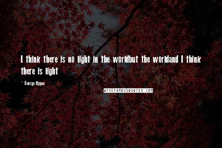George Oppen quotes: I think there is no light in the worldbut the worldand I think there is light