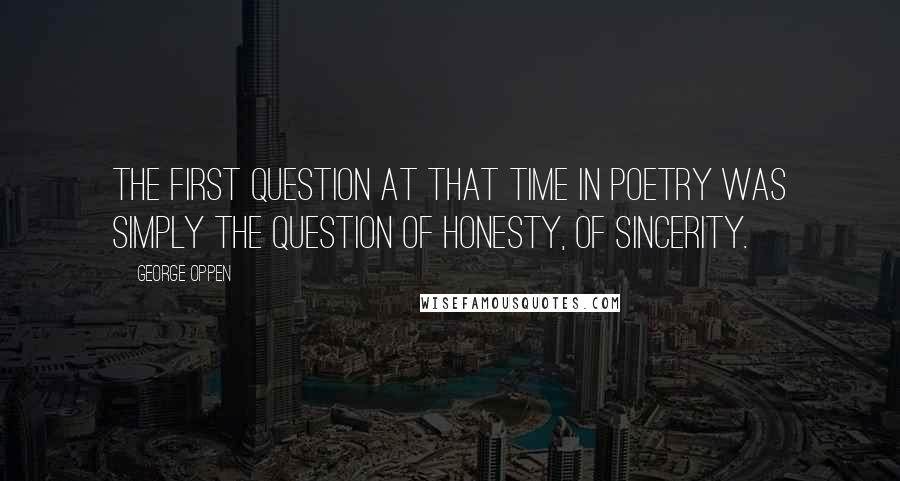 George Oppen quotes: The first question at that time in poetry was simply the question of honesty, of sincerity.