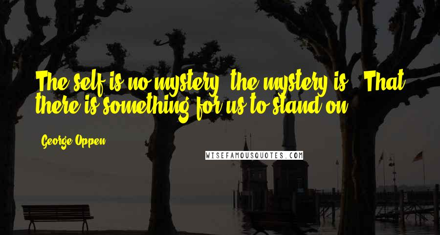 George Oppen quotes: The self is no mystery, the mystery is / That there is something for us to stand on