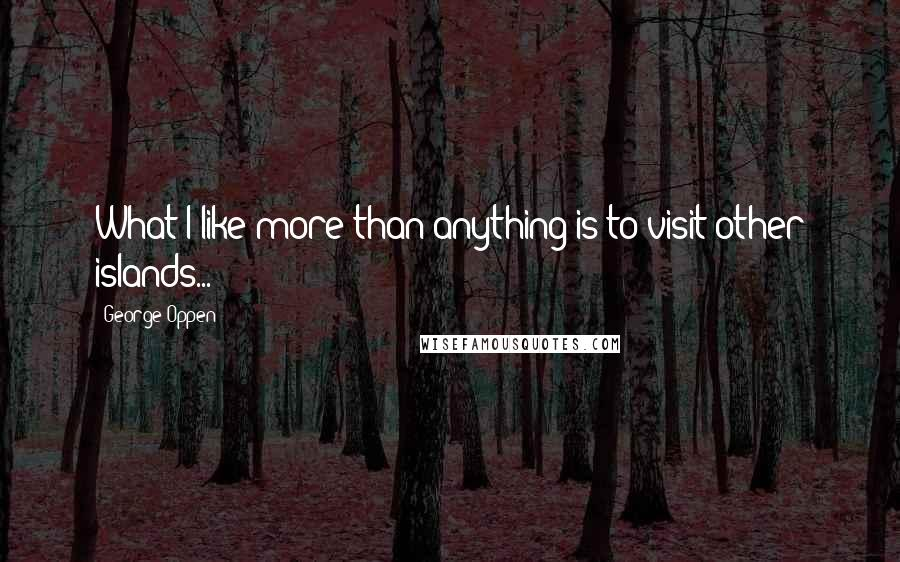 George Oppen quotes: What I like more than anything is to visit other islands...