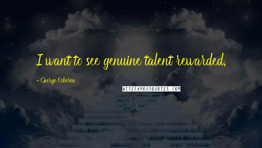 George Osborne quotes: I want to see genuine talent rewarded.