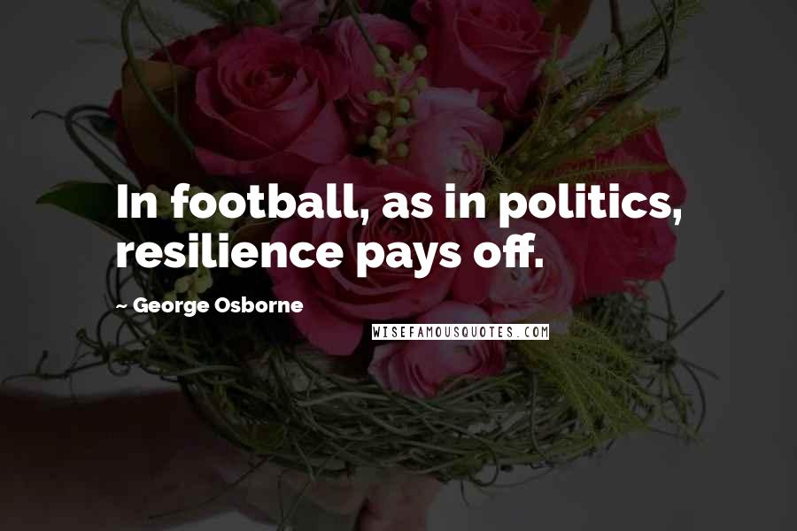 George Osborne quotes: In football, as in politics, resilience pays off.