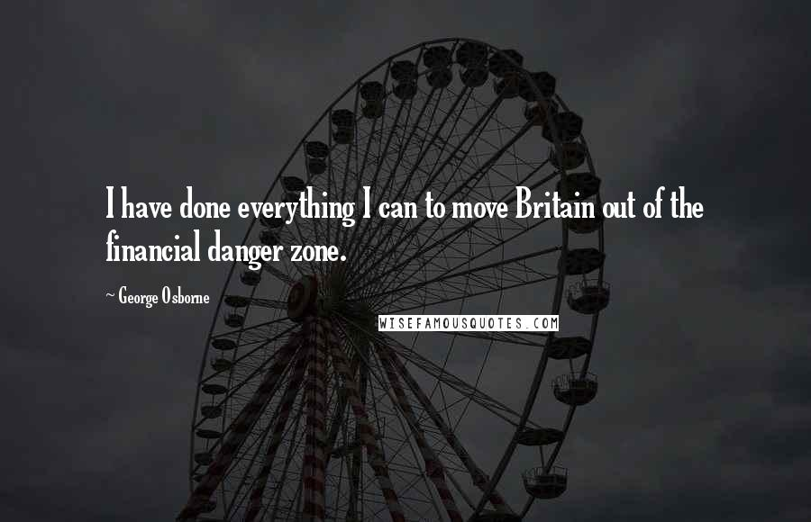 George Osborne quotes: I have done everything I can to move Britain out of the financial danger zone.