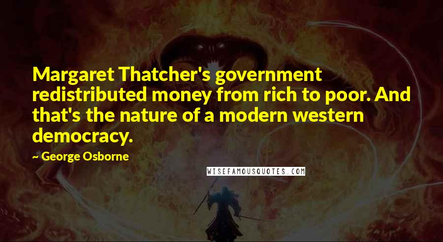 George Osborne quotes: Margaret Thatcher's government redistributed money from rich to poor. And that's the nature of a modern western democracy.